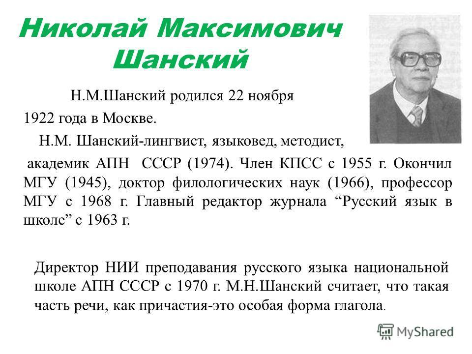 Николай Максимович Шанский Н.М.Шанский родился 22 ноября 1922 года в Москве. Н.М. Шанский-лингвист, языковед, методист, академик АПН СССР (1974). Член КПСС с 1955 г. Окончил МГУ (1945), доктор филологических наук (1966), профессор МГУ с 1968 г. Главн