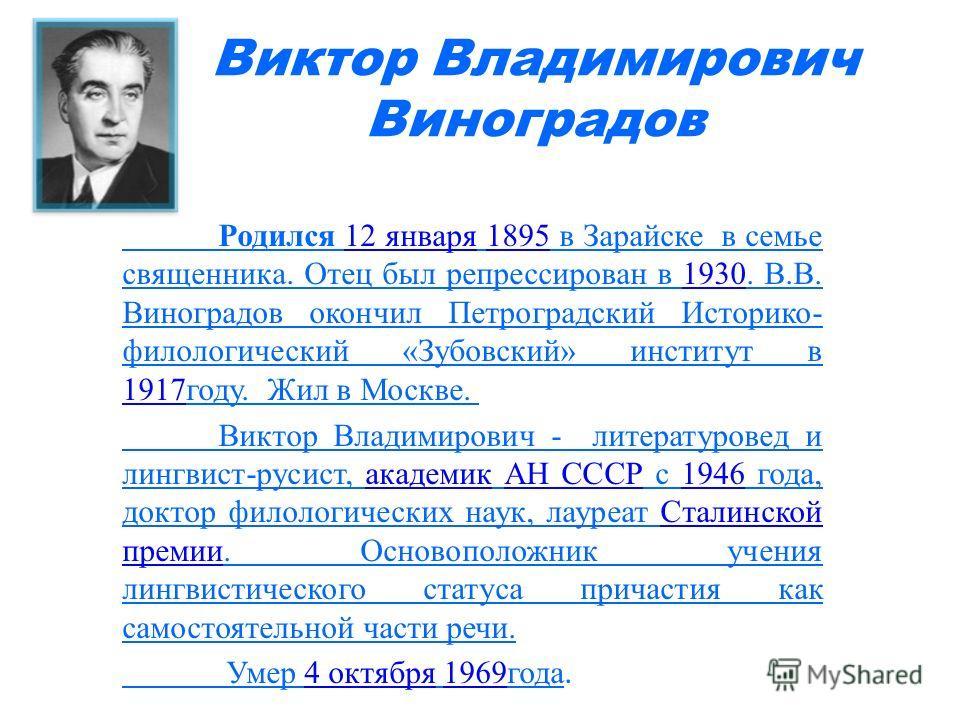 Виктор Владимирович Виноградов Родился 12 января 1895 в Зарайске в семье священника. Отец был репрессирован в 1930. В.В. Виноградов окончил Петроградский Историко- филологический «Зубовский» институт в 1917году. Жил в Москве. 12 января18951930 1917 В