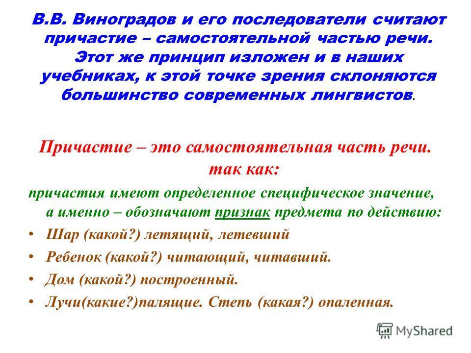 В.В. Виноградов и его последователи считают причастие – самостоятельной частью речи. Этот же принцип изложен и в наших учебниках, к этой точке зрения склоняются большинство современных лингвистов. Причастие – это самостоятельная часть речи. так как: