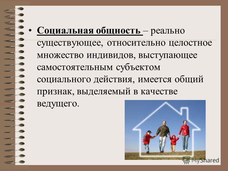 Социальная общность – реально существующее, относительно целостное множество индивидов, выступающее самостоятельным субъектом социального действия, имеется общий признак, выделяемый в качестве ведущего.