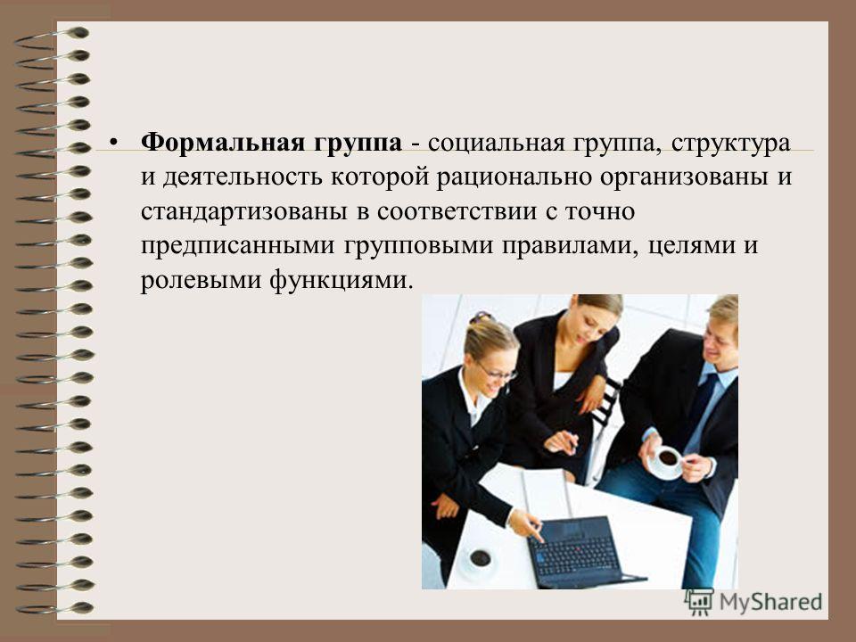 Формальная группа - социальная группа, структура и деятельность которой рационально организованы и стандартизованы в соответствии с точно предписанными групповыми правилами, целями и ролевыми функциями.