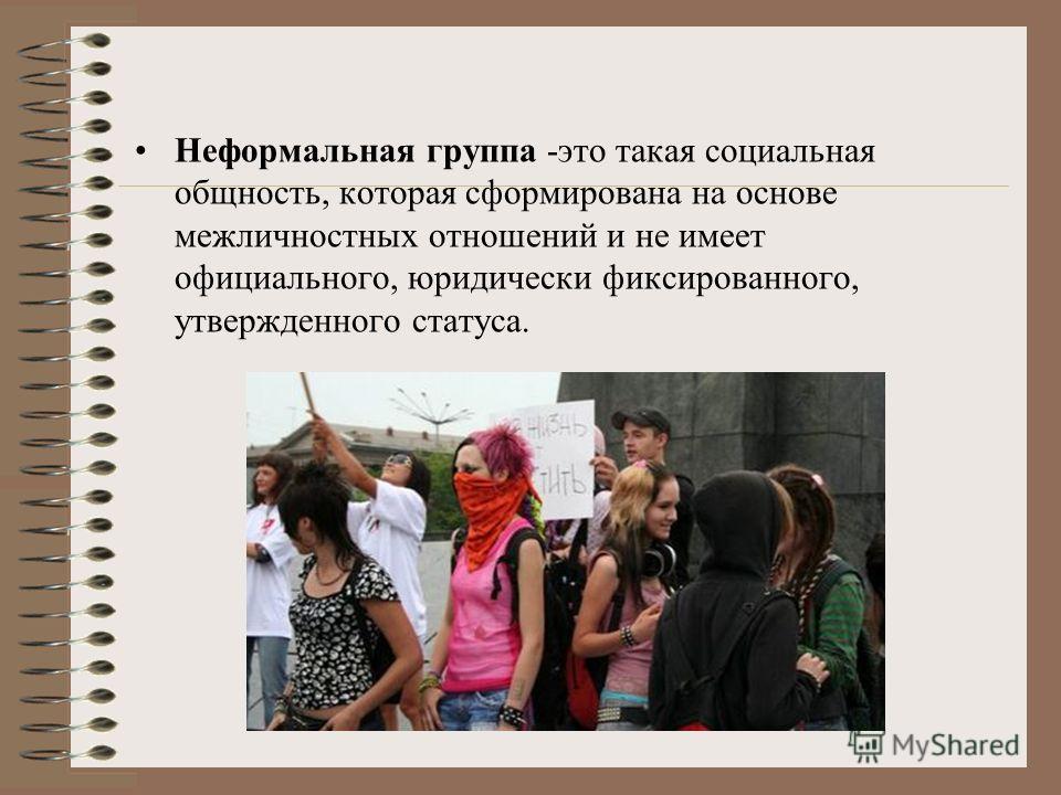 Неформальная группа -это такая социальная общность, которая сформирована на основе межличностных отношений и не имеет официального, юридически фиксированного, утвержденного статуса.