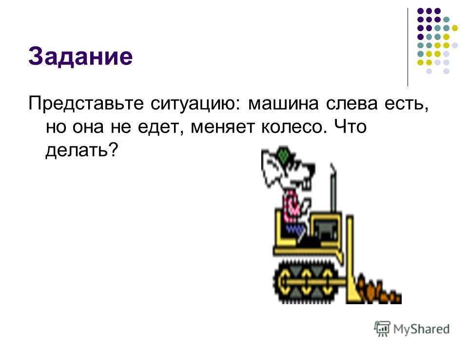 Задание Представьте ситуацию: машина слева есть, но она не едет, меняет колесо. Что делать?