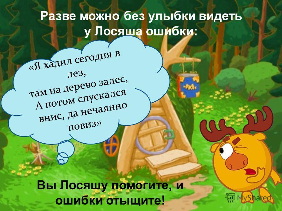«Я хадил сегодня в лез, там на дерево залес, А потом спускался внис, да нечаянно повиз» Вы Лосяшу помогите, и ошибки отыщите! Разве можно без улыбки видеть у Лосяша ошибки: