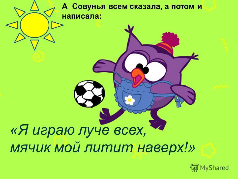 А Совунья всем сказала, а потом и написала: «Я играю луче всех, мячик мой литит наверх!»