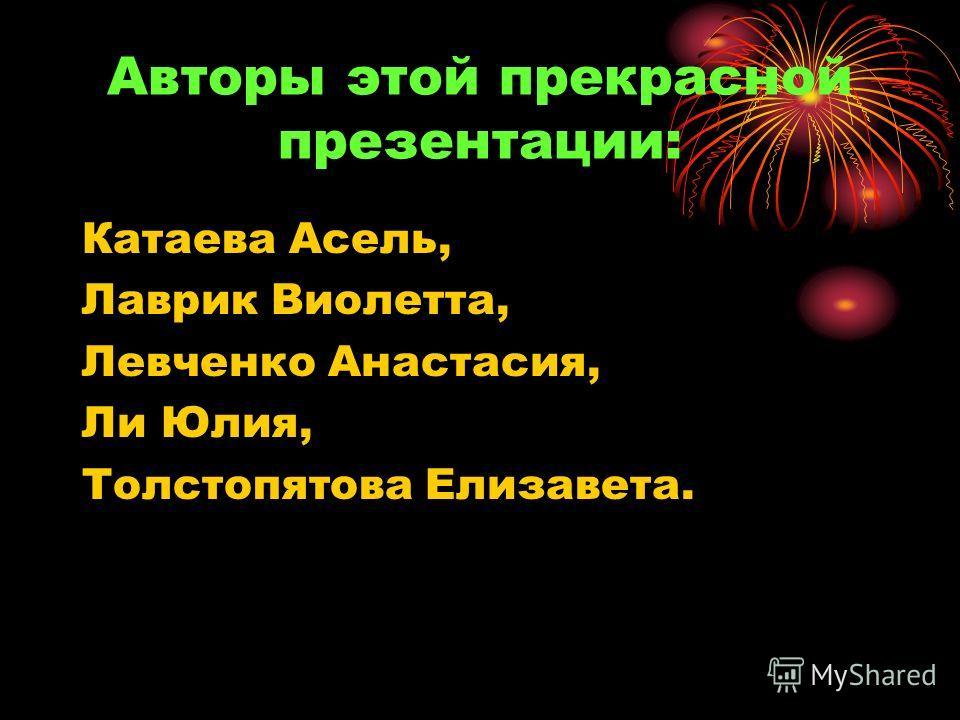 Авторы этой прекрасной презентации: Катаева Асель, Лаврик Виолетта, Левченко Анастасия, Ли Юлия, Толстопятова Елизавета.
