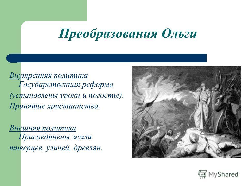 Преобразования Ольги Внутренняя политика Государственная реформа (установлены уроки и погосты). Принятие христианства. Внешняя политика Присоединены земли тиверцев, уличей, древлян.