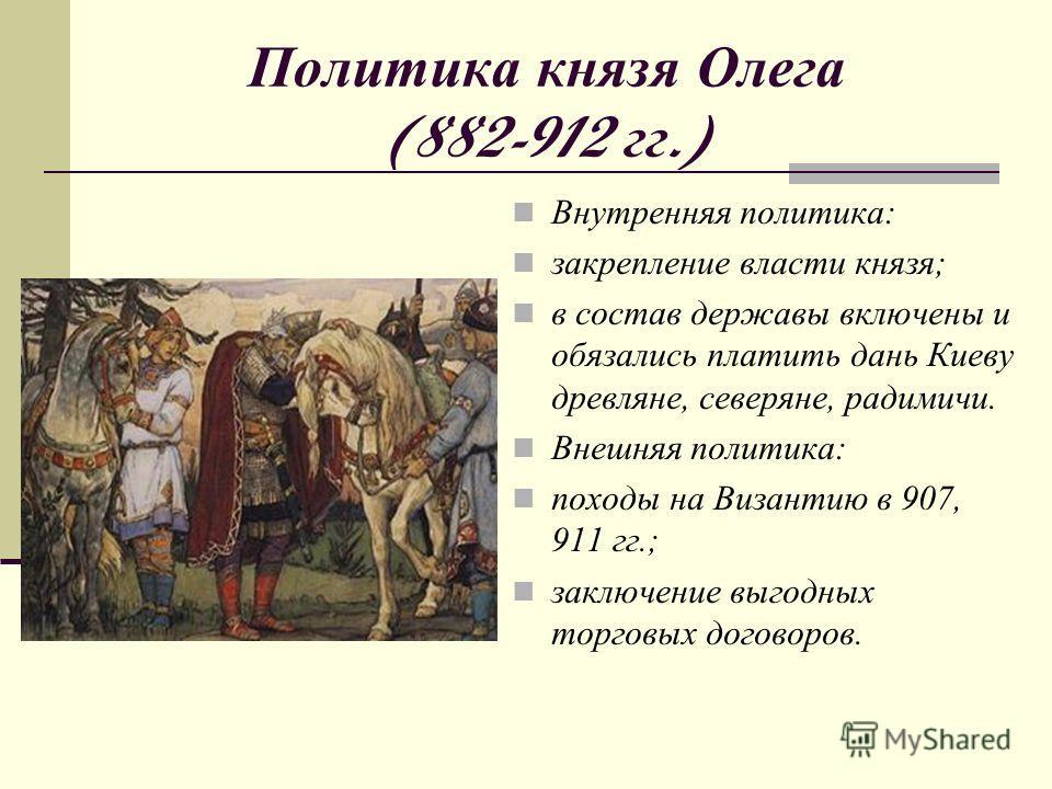 Политика к нязя О лега (882-912 г г.) Внутренняя политика: закрепление власти князя; в состав державы включены и обязались платить дань Киеву древляне, северяне, радимичи. Внешняя политика: походы на Византию в 907, 911 гг.; заключение выгодных торго