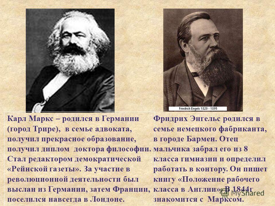 Карл Маркс – родился в Германии ( город Трире ), в семье адвоката, получил прекрасное образование, получил диплом доктора философии. Стал редактором демократической « Рейнской газеты ». За участие в революционной деятельности был выслан из Германии,