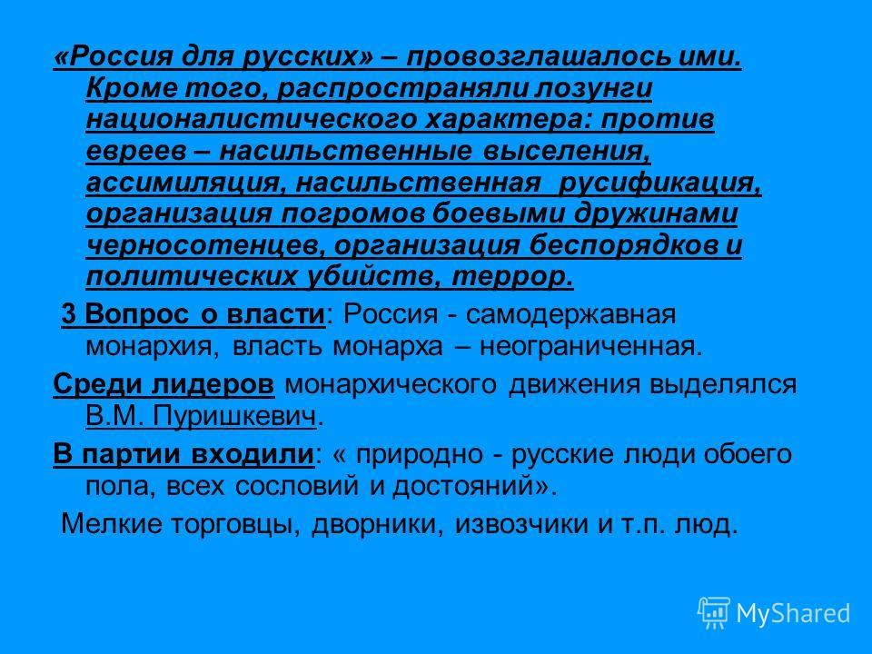 «Россия для русских» – провозглашалось ими. Кроме того, распространяли лозунги националистического характера: против евреев – насильственные выселения, ассимиляция, насильственная русификация, организация погромов боевыми дружинами черносотенцев, орг