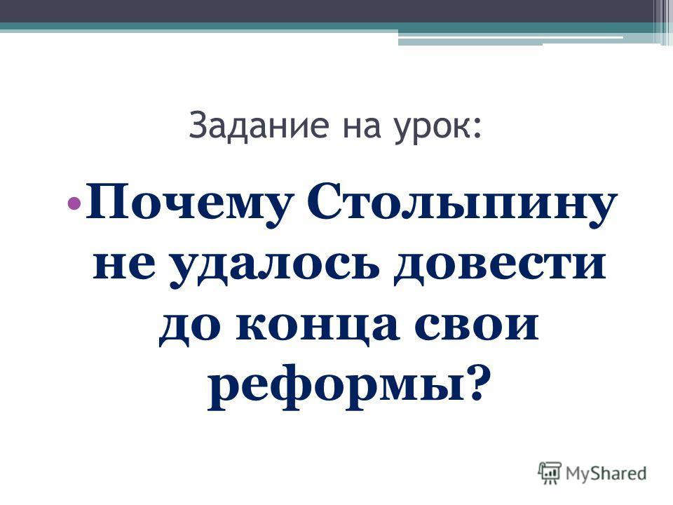 Задание на урок: Почему Столыпину не удалось довести до конца свои реформы?