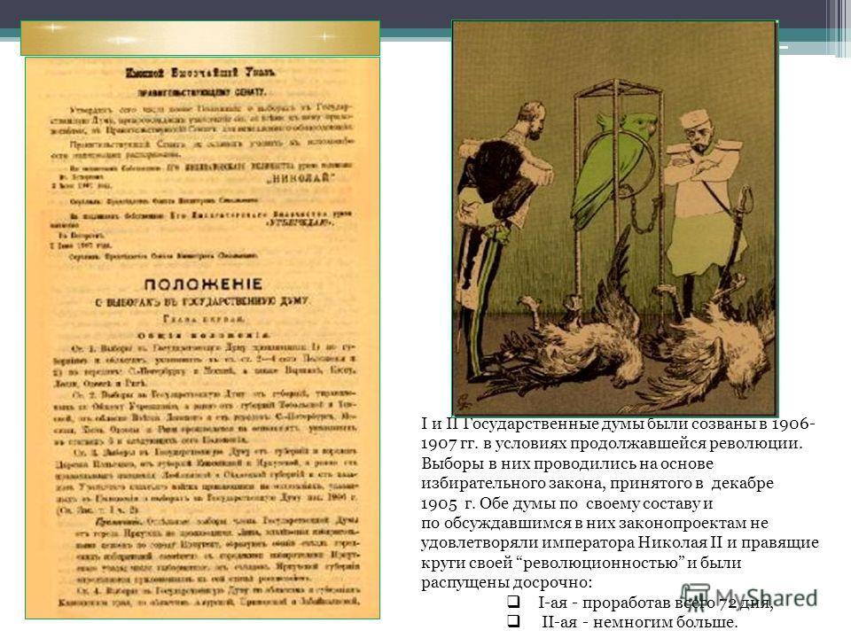 I и II Государственные думы были созваны в 1906- 1907 гг. в условиях продолжавшейся революции. Выборы в них проводились на основе избирательного закона, принятого в декабре 1905 г. Обе думы по своему составу и по обсуждавшимся в них законопроектам не