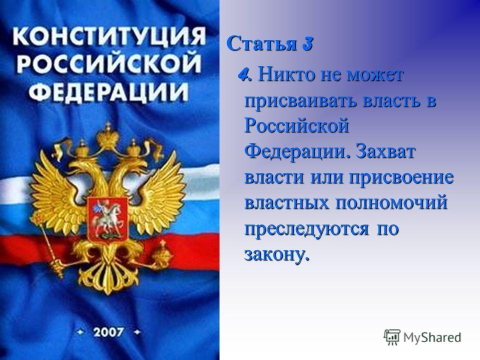 Статья 3 4. Никто не может присваивать власть в Российской Федерации. Захват власти или присвоение властных полномочий преследуются по закону. 4. Никто не может присваивать власть в Российской Федерации. Захват власти или присвоение властных полномоч