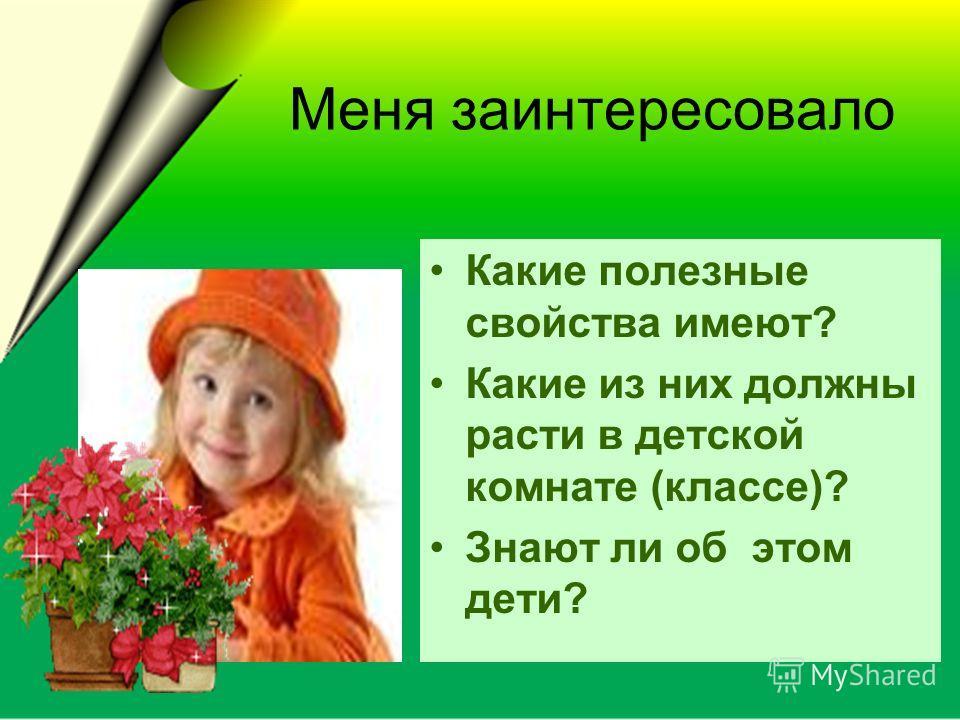Меня заинтересовало Какие полезные свойства имеют? Какие из них должны расти в детской комнате (классе)? Знают ли об этом дети?