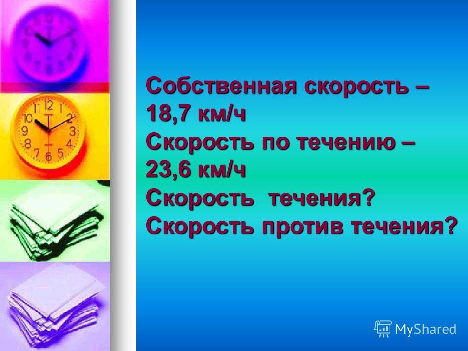 Собственная скорость – 12,8 км/ч Скорость течения – 5,9 км/ч Скорость по течению? Скорость против течения?
