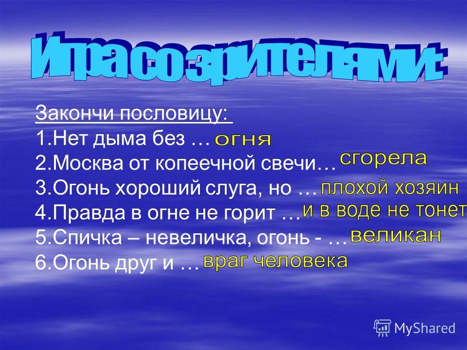 Закончи пословицу: 1.Нет дыма без … 2.Москва от копеечной свечи… 3.Огонь хороший слуга, но … 4.Правда в огне не горит … 5.Спичка – невеличка, огонь - … 6.Огонь друг и …