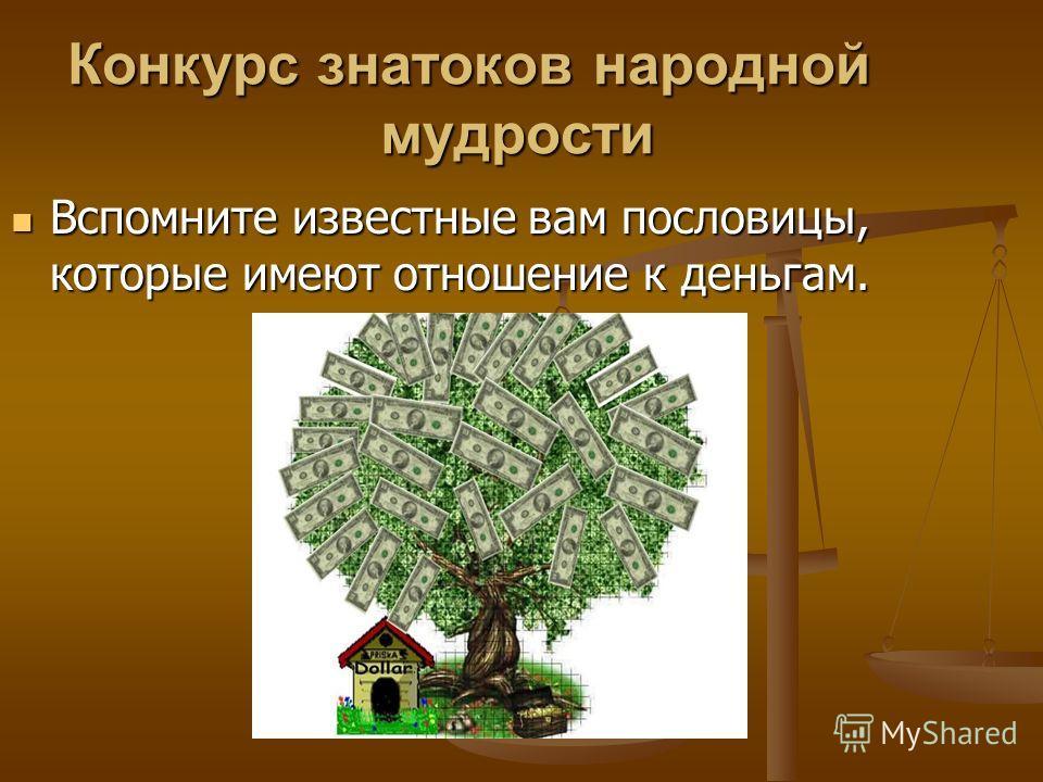 Конкурс знатоков народной мудрости Вспомните известные вам пословицы, которые имеют отношение к деньгам. Вспомните известные вам пословицы, которые имеют отношение к деньгам.
