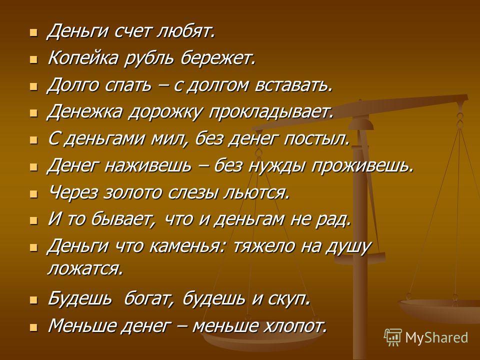 Деньги счет любят. Деньги счет любят. Копейка рубль бережет. Копейка рубль бережет. Долго спать – с долгом вставать. Долго спать – с долгом вставать. Денежка дорожку прокладывает. Денежка дорожку прокладывает. С деньгами мил, без денег постыл. С день