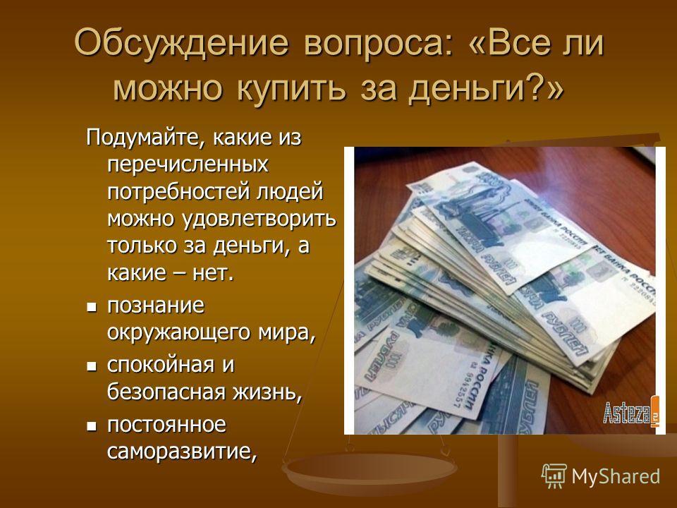Обсуждение вопроса: «Все ли можно купить за деньги?» Подумайте, какие из перечисленных потребностей людей можно удовлетворить только за деньги, а какие – нет. познание окружающего мира, познание окружающего мира, спокойная и безопасная жизнь, спокойн