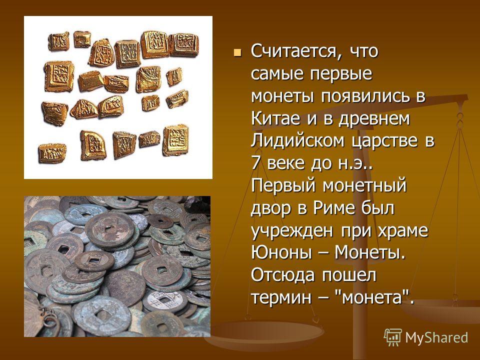 Считается, что самые первые монеты появились в Китае и в древнем Лидийском царстве в 7 веке до н.э.. Первый монетный двор в Риме был учрежден при храме Юноны – Монеты. Отсюда пошел термин –