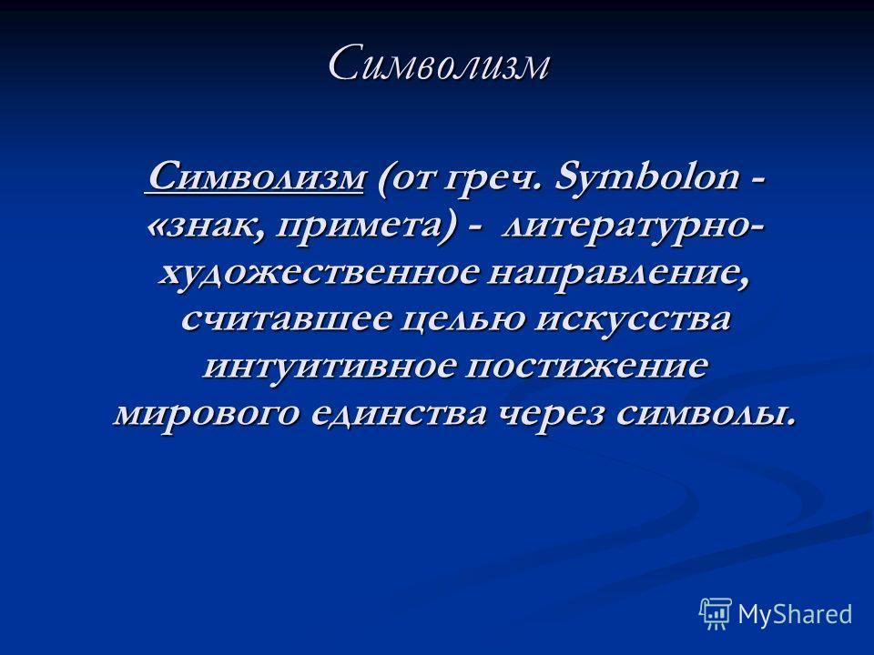 Символизм Символизм (от греч. Symbolon - «знак, примета) - литературно- художественное направление, считавшее целью искусства интуитивное постижение мирового единства через символы. Символизм (от греч. Symbolon - «знак, примета) - литературно- художе