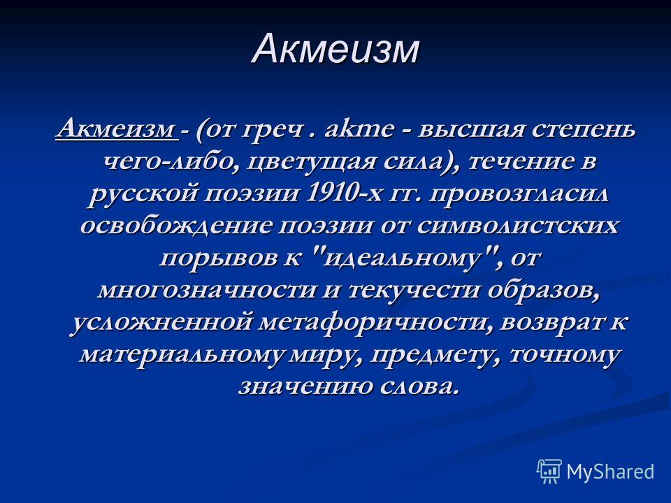 Акмеизм Акмеизм - (от греч. akme - высшая степень чего-либо, цветущая сила), течение в русской поэзии 1910-х гг. провозгласил освобождение поэзии от символистских порывов к