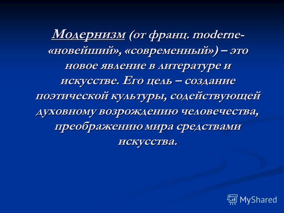 Модернизм (от франц. moderne- «новейший», «современный») – это новое явление в литературе и искусстве. Его цель – создание поэтической культуры, содействующей духовному возрождению человечества, преображению мира средствами искусства. Модернизм (от ф