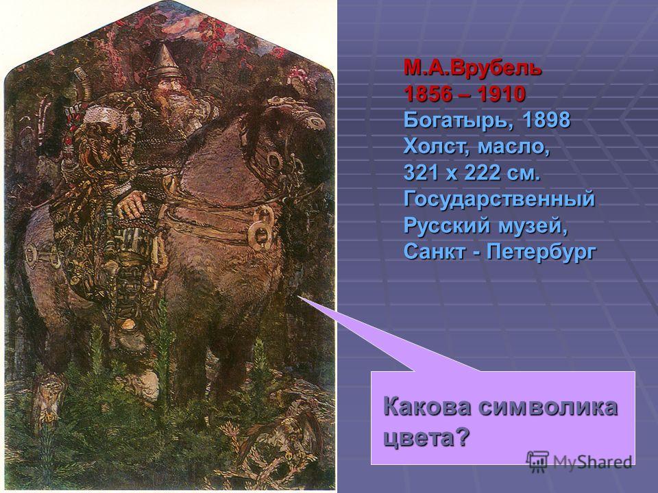 М.А.Врубель 1856 – 1910 Богатырь, 1898 Холст, масло, 321 х 222 см. Государственный Русский музей, Санкт - Петербург Какова символика цвета?