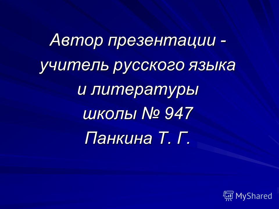 Автор презентации - учитель русского языка и литературы школы 947 Панкина Т. Г.
