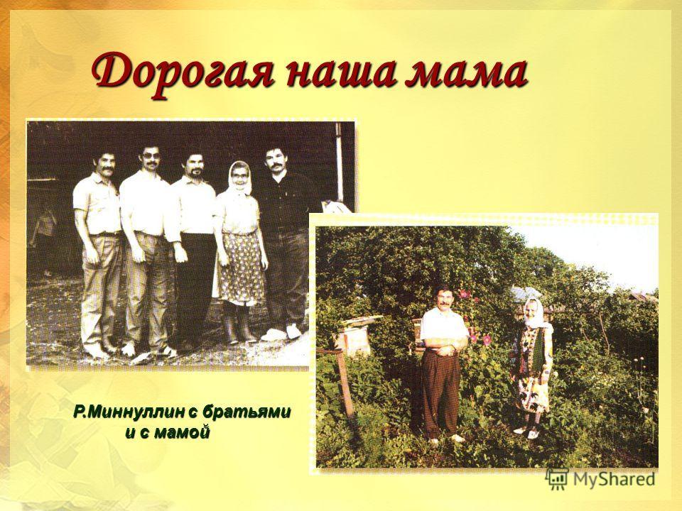 Дорогая наша мама Дорогая наша мама Р.Миннуллин с братьями Р.Миннуллин с братьями и с мамой и с мамой