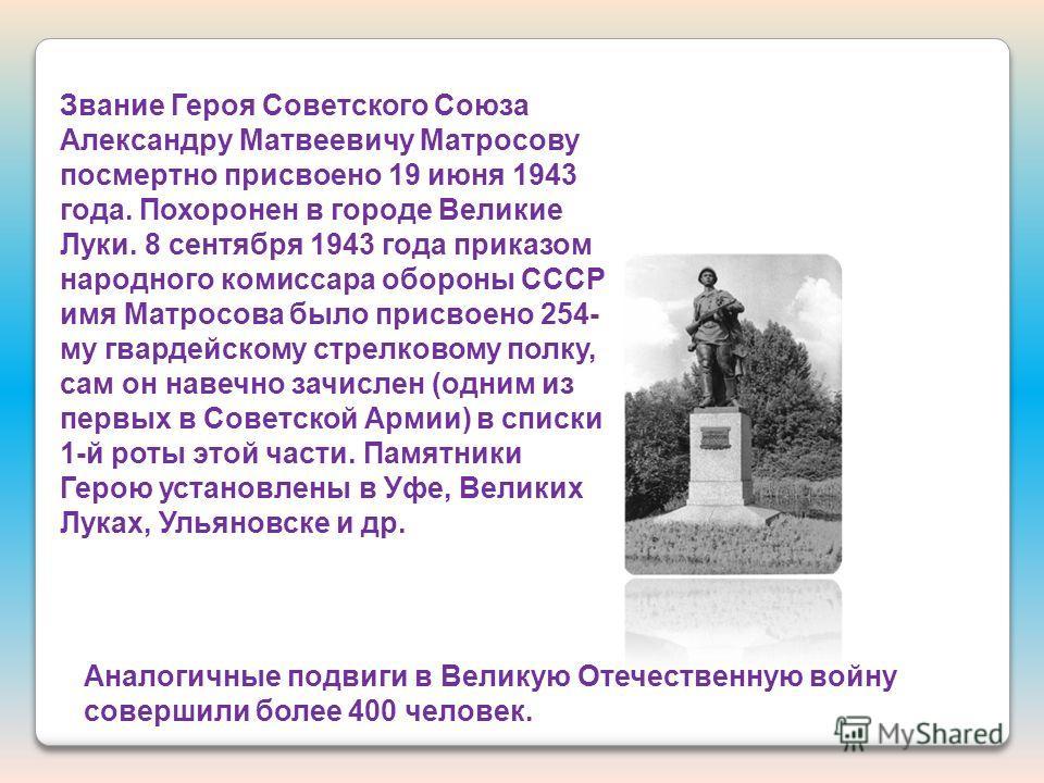 Аналогичные подвиги в Великую Отечественную войну совершили более 400 человек. Звание Героя Советского Союза Александру Матвеевичу Матросову посмертно присвоено 19 июня 1943 года. Похоронен в городе Великие Луки. 8 сентября 1943 года приказом народно