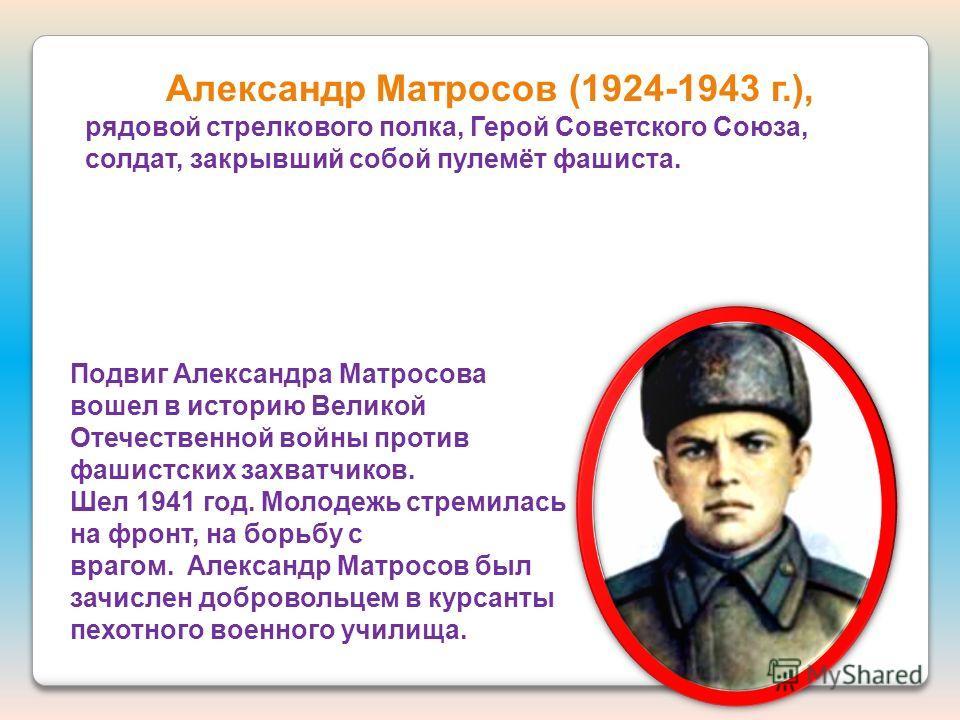 Александр Матросов (1924-1943 г.), рядовой стрелкового полка, Герой Советского Союза, солдат, закрывший собой пулемёт фашиста. Подвиг Александра Матросова вошел в историю Великой Отечественной войны против фашистских захватчиков. Шел 1941 год. Молоде
