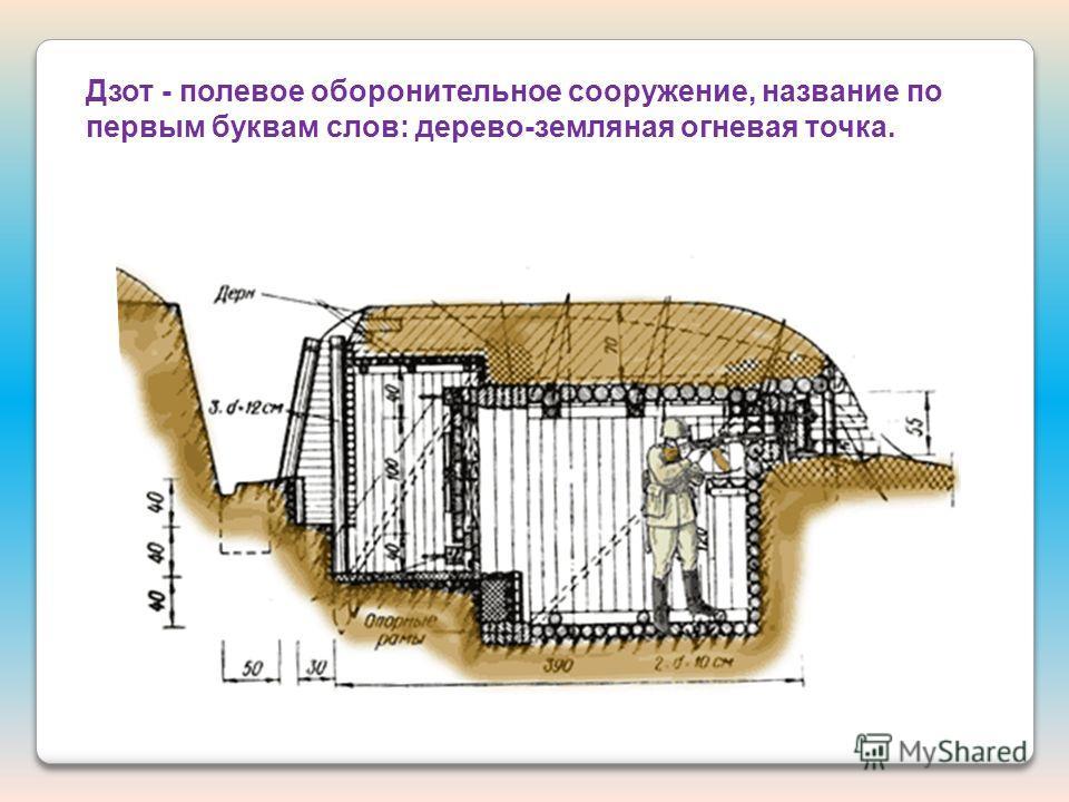 Дзот - полевое оборонительное сооружение, название по первым буквам слов: дерево-земляная огневая точка.