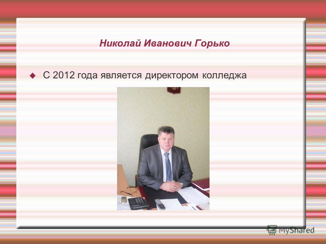Николай Иванович Горько С 2012 года является директором колледжа