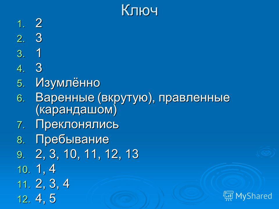 Ключ 1. 2 2. 3 3. 1 4. 3 5. Изумлённо 6. Варенные (вкрутую), правленные (карандашом) 7. Преклонялись 8. Пребывание 9. 2, 3, 10, 11, 12, 13 10. 1, 4 11. 2, 3, 4 12. 4, 5