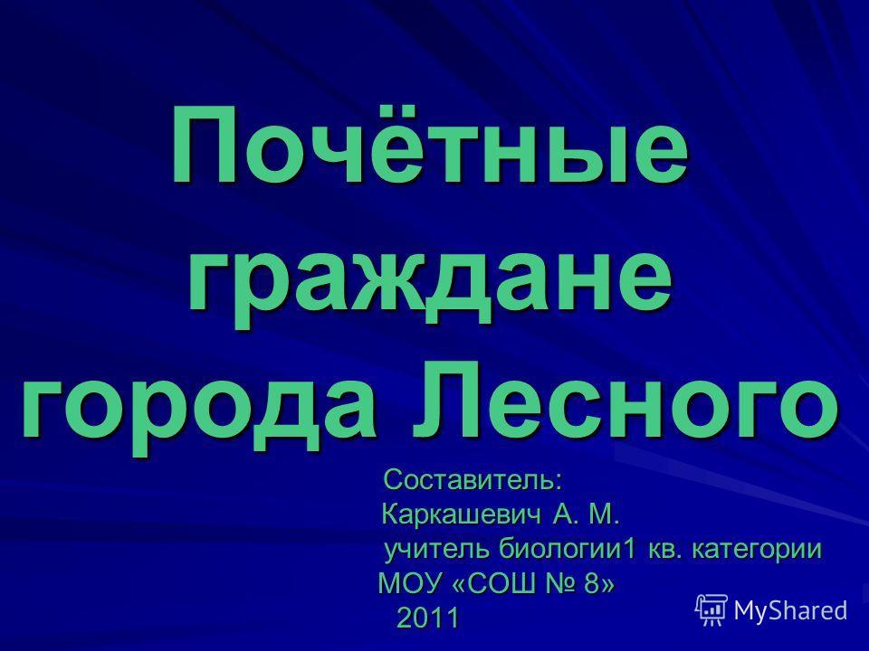 Почётные граждане города Лесного Составитель: Каркашевич А. М. учитель биологии1 кв. категории МОУ «СОШ 8» 2011
