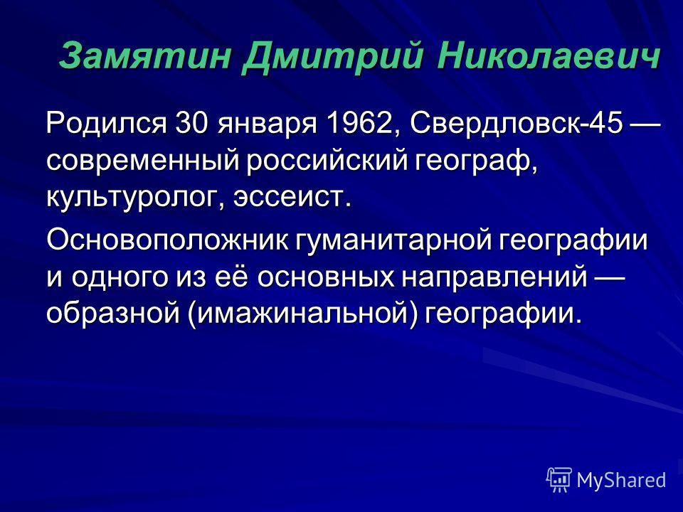 Замятин Дмитрий Николаевич Родился 30 января 1962, Свердловск-45 современный российский географ, культуролог, эссеист. Родился 30 января 1962, Свердловск-45 современный российский географ, культуролог, эссеист. Основоположник гуманитарной географии и