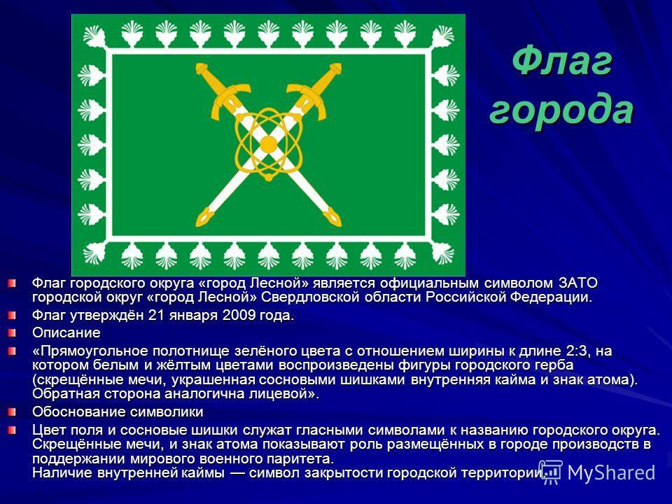 Флаг города Флаг городского округа «город Лесно́й» является официальным символом ЗАТО городской округ «город Лесной» Свердловской области Российской Федерации. Флаг утверждён 21 января 2009 года. Описание «Прямоугольное полотнище зелёного цвета с отн
