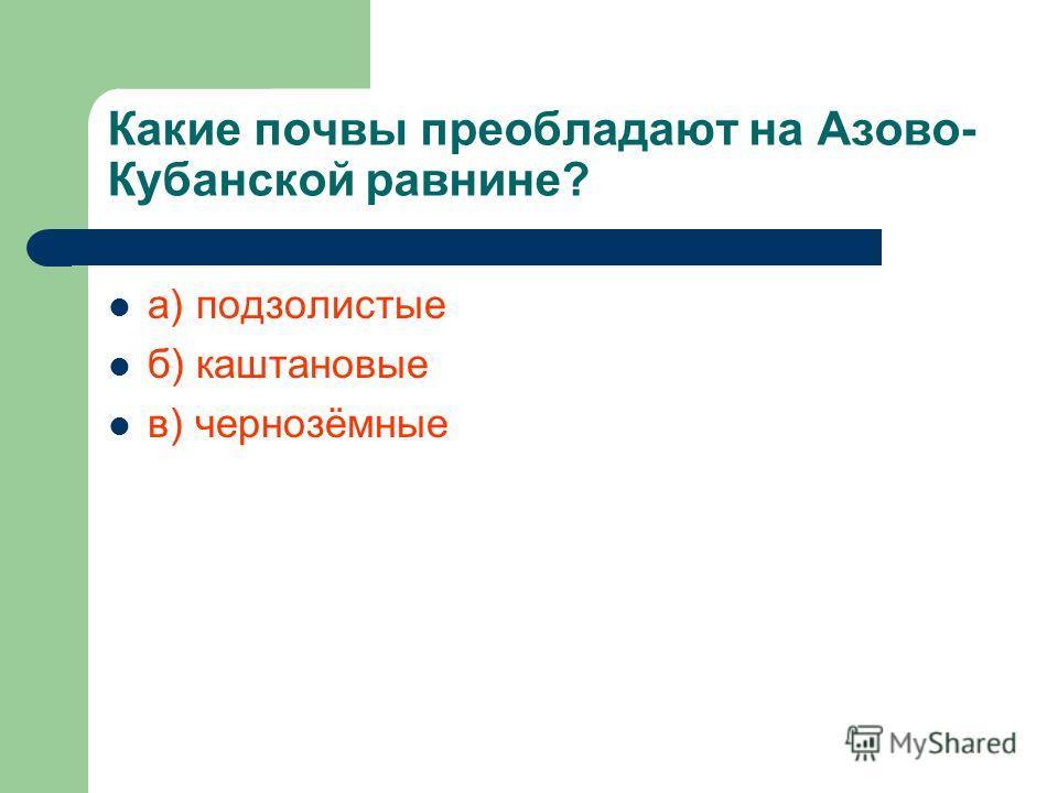Какие почвы преобладают на Азово- Кубанской равнине? а) подзолистые б) каштановые в) чернозёмные