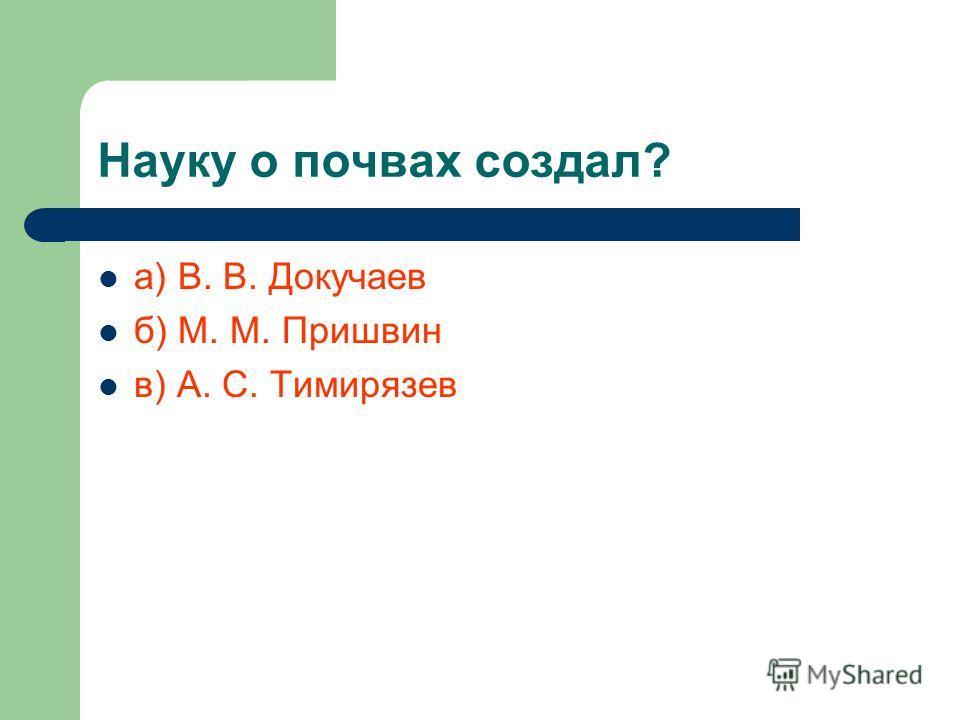 Науку о почвах создал? а) В. В. Докучаев б) М. М. Пришвин в) А. С. Тимирязев