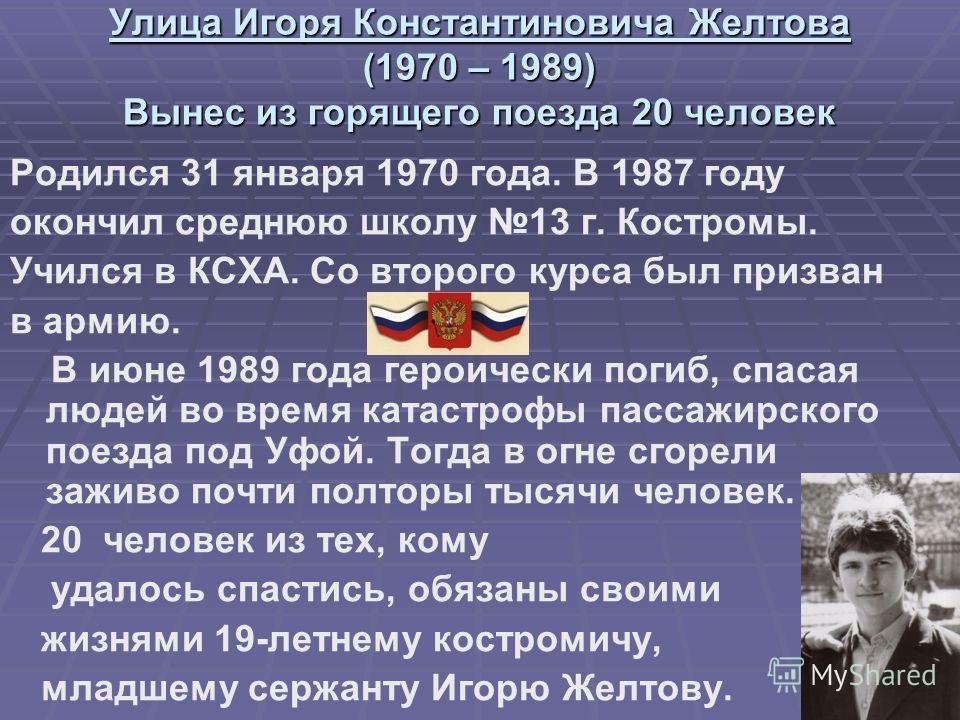 Улица Игоря Константиновича Желтова (1970 – 1989) Вынес из горящего поезда 20 человек Родился 31 января 1970 года. В 1987 году окончил среднюю школу 13 г. Костромы. Учился в КСХА. Со второго курса был призван в армию. В июне 1989 года героически поги