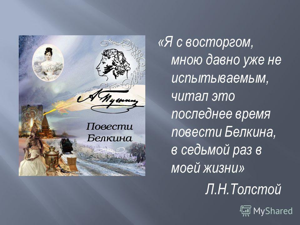 «Я с восторгом, мною давно уже не испытываемым, читал это последнее время повести Белкина, в седьмой раз в моей жизни» Л.Н.Толстой