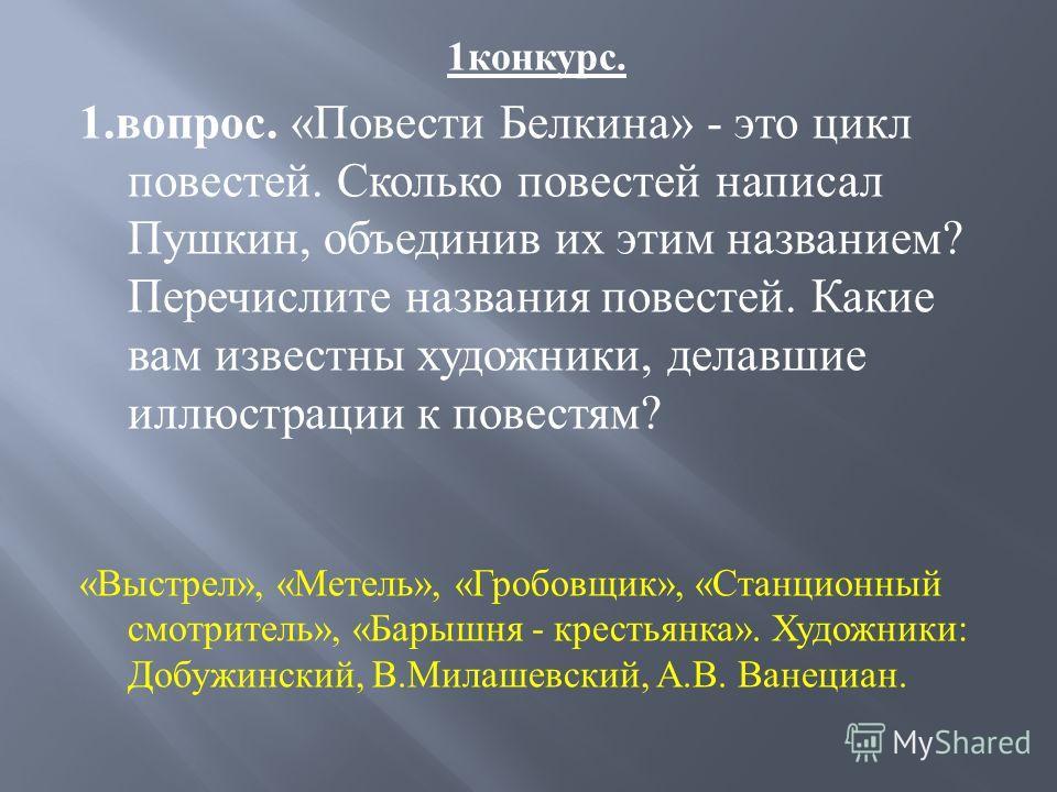 1 конкурс. 1. вопрос. « Повести Белкина » - это цикл повестей. Сколько повестей написал Пушкин, объединив их этим названием ? Перечислите названия повестей. Какие вам известны художники, делавшие иллюстрации к повестям ? « Выстрел », « Метель », « Гр
