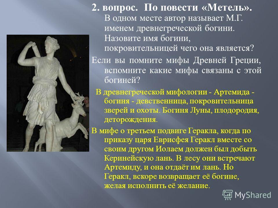 2. вопрос. По повести « Метель ». В одном месте автор называет М. Г. именем древнегреческой богини. Назовите имя богини, покровительницей чего она является ? Если вы помните мифы Древней Греции, вспомните какие мифы связаны с этой богиней ? В древнег