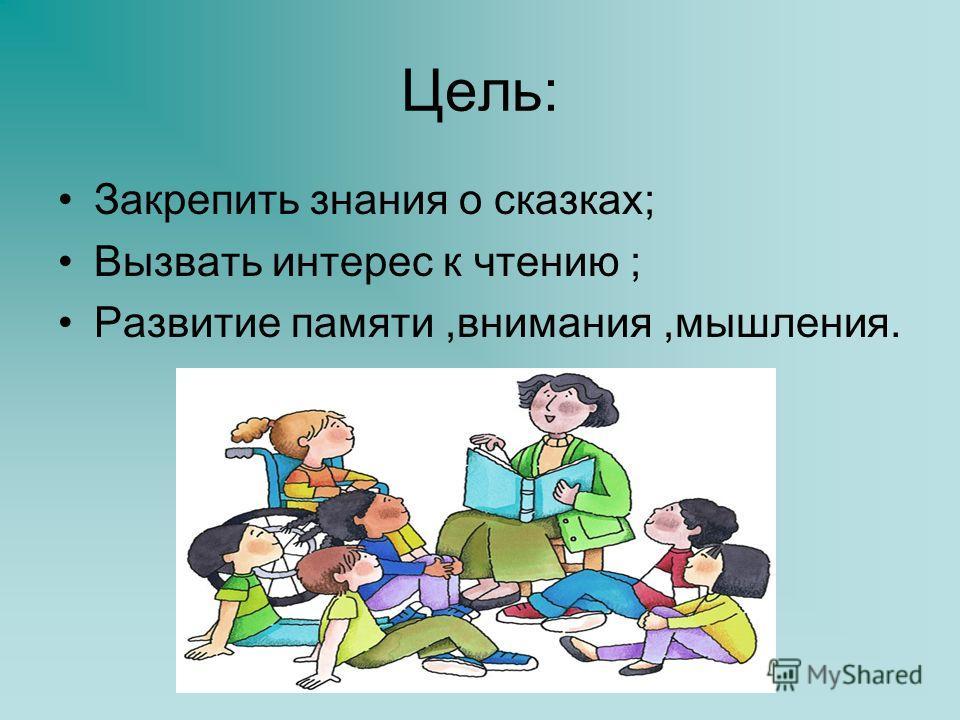 Цель: Закрепить знания о сказках; Вызвать интерес к чтению ; Развитие памяти,внимания,мышления.
