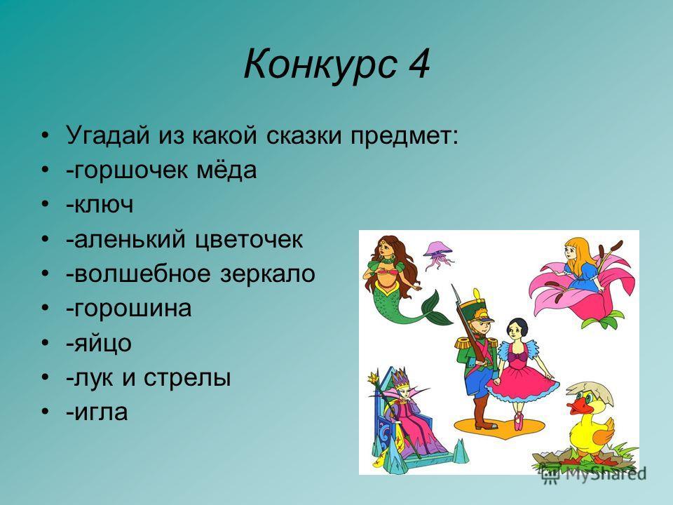 Конкурс 4 Угадай из какой сказки предмет: -горшочек мёда -ключ -аленький цветочек -волшебное зеркало -горошина -яйцо -лук и стрелы -игла
