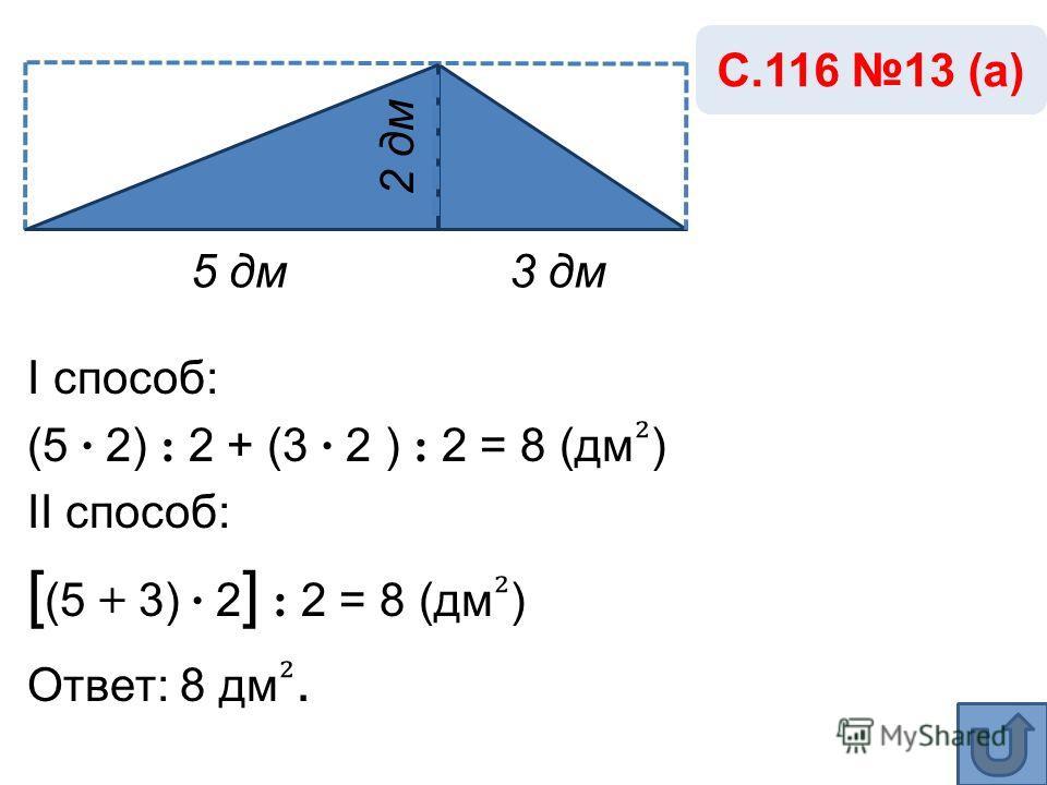 5 дм3 дм С.116 13 (а) 2 дм I способ: (5 · 2) : 2 + (3 · 2 ) : 2 = 8 (дм ) II способ: [ (5 + 3) · 2 ] : 2 = 8 (дм ) Ответ: 8 дм.