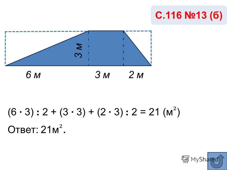 6 м3 м С.116 13 (б) 3 м (6 · 3) : 2 + (3 · 3) + (2 · 3) : 2 = 21 (м ) Ответ: 21м. 2 м