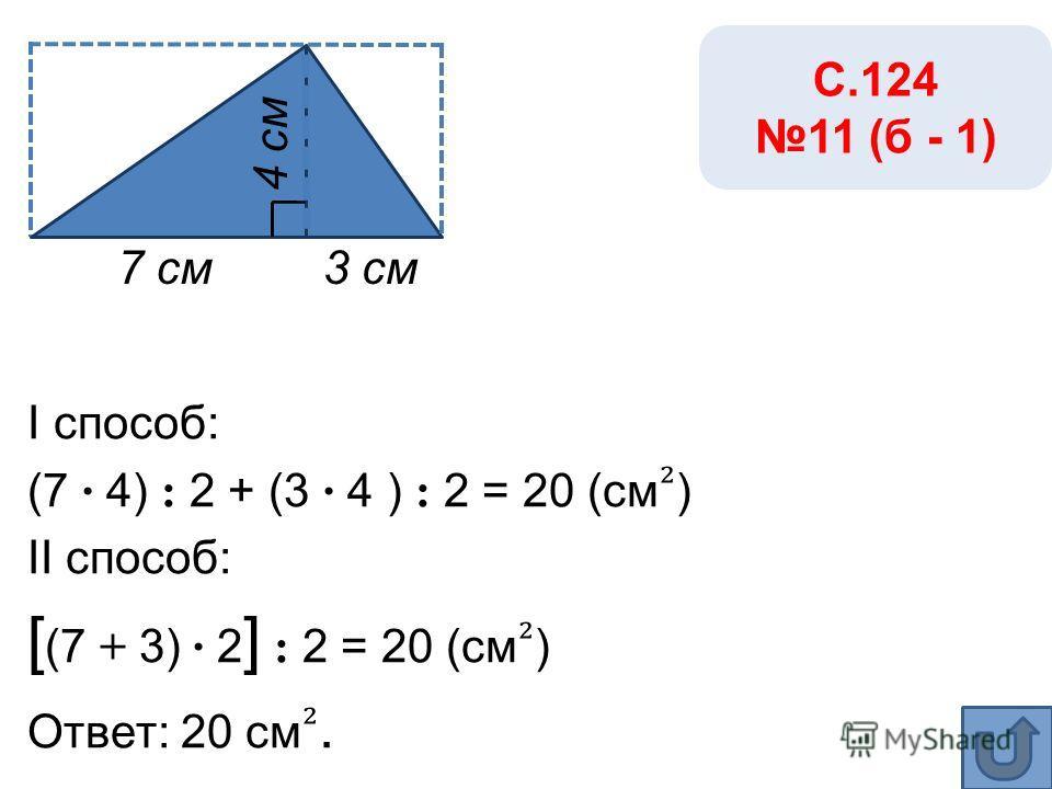 I способ: (7 · 4) : 2 + (3 · 4 ) : 2 = 20 (см ) II способ: [ (7 + 3) · 2 ] : 2 = 20 (см ) Ответ: 20 см. 7 см3 см С.124 11 (б - 1) 4 см