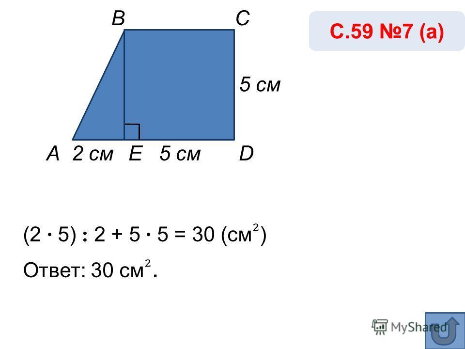 5 cм 5 cм5 cм (2 · 5) : 2 + 5 · 5 = 30 (cм ) Ответ: 30 cм. С.59 7 (а) А ВC DE2 cм2 cм